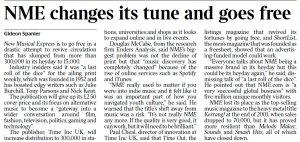 Вот в чём всё дело. Тиражи NME упали с 300 000 до 15 000 в неделю. И смотря на опыт таких изданий как Time Out и Short List, которые став бесплатными сумели подняться, издатель журнала Time Inc UK увеличивает тираж до 300 000 с одновременным бесплатным распространением. Меняется и направленность еженедельника. Вместо концентрации на альтернативной и новой рок-музыке New Musical Express теперь наряду с музыкой будет освещать политику, игры, моду и телевидение с киноиндустрией.