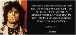 Стук в дверь нашей гримерки. Наш менеджер кричит: 'Кит! Рон! Тут 'Полиция!' Oх, ты ж, как мы запаниковали, все спустили в унитаз. Дверь открывается, на пороге Стюарт Коупленд и Стинг.