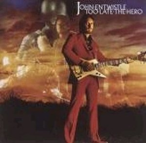 JOHN ENTWISTLE Too Late The Hero (2005 issue 9-track CD album [originally released in 1981 having taken 2 years to record] and includes guest apperances from The Eagles' Joe Walsh [Guitar] & Joe Vitale [Drums]).