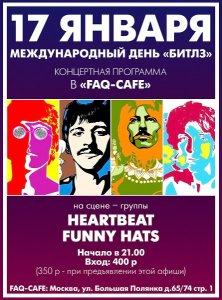 Дорогие Друзья!  Приглашаем всех 17 января 2014 года вместе с нами отметить Международный день «Битлз»!  ( Известно, что Международный День Битлз - это 16 января , но в этом году 16 января - это четверг и , чтобы Вам было удобнее праздновать и веселится, Празднование будет 17-го , в пятницу !)  На празднике выступят:  HEARTBEAT http://vk.com/heartbeatband исполняет кавер-версии песен The Beatles, The Kinks, The Who, Gerry and The Pacemakers, The Hollies и многих других ретро-рок-групп, а также ряд собственных песен в стиле золотой эпохи 60-х!  На этом концерте Heartbeat представят свою битловскую программу.  FUNNY HATS . Новый проект лучших музыкантов «A Hard Day's Night Parties», исполняющих, в основном, битловский репертуар гамбургского периода.    Начало в 21.00  Вход 400 и 350 по флаеру.  Адрес: ближайшее метро - Добрынинская , так же можно от Полянка и Серпуховская.  Москва, ул. Большая Полянка д.65/74 стр. 1. Заказ столиков +7 (495) 951 52 27